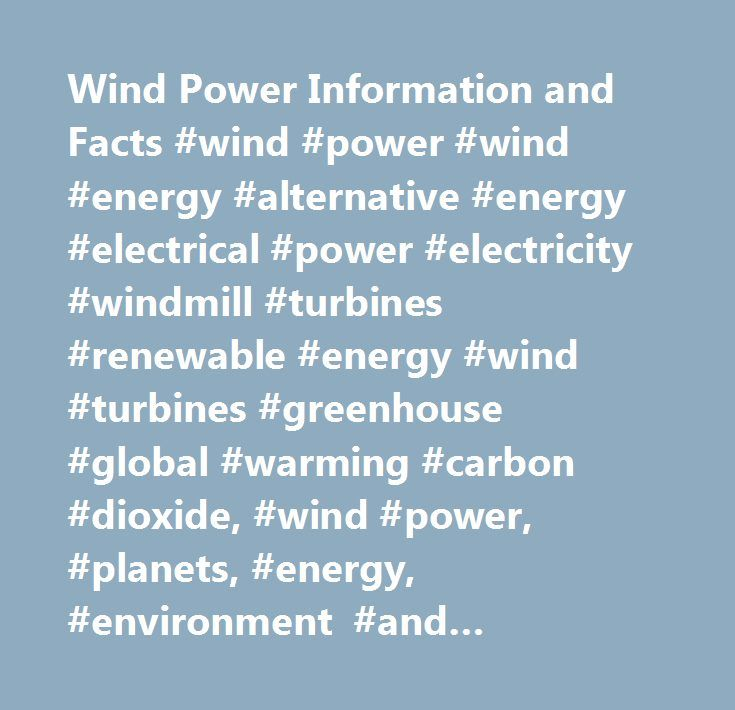 Wind Power Information and Facts #wind #power #wind #energy #alternative #energy #electrical #power #electricity #windmill #turbines #renewable #energy #wind #turbines #greenhouse #global #warming #carbon #dioxide, #wind #power, #planets, #energy, #environment #and #conservation, #earth http://malaysia.nef2.com/wind-power-information-and-facts-wind-power-wind-energy-alternative-energy-electrical-power-electricity-windmill-turbines-renewable-energy-wind-turbines-greenhouse-global-warming-ca…