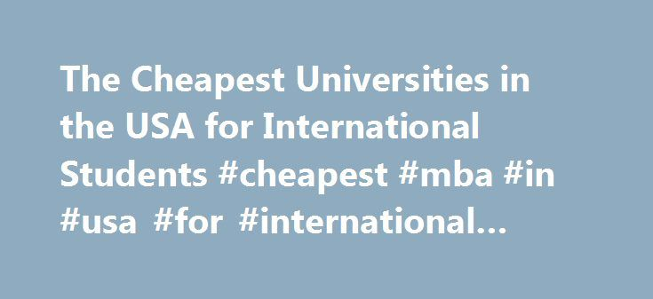 The Cheapest Universities in the USA for International Students #cheapest #mba #in #usa #for #international #students http://internet.nef2.com/the-cheapest-universities-in-the-usa-for-international-students-cheapest-mba-in-usa-for-international-students/  # The Cheapest Universities in the USA for International Students Related Articles International students coming to the United States to study have many of the same financial concerns as American citizens do. If you are an international…