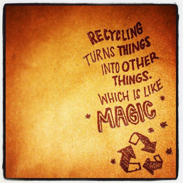 Recycling turns things into other things. Which is like *magic* ....by Joey McGirr, via Flickr