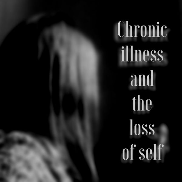 Chronic illness and the loss of self: a blog about losing your self identity when you become chronically ill, and then finding it again