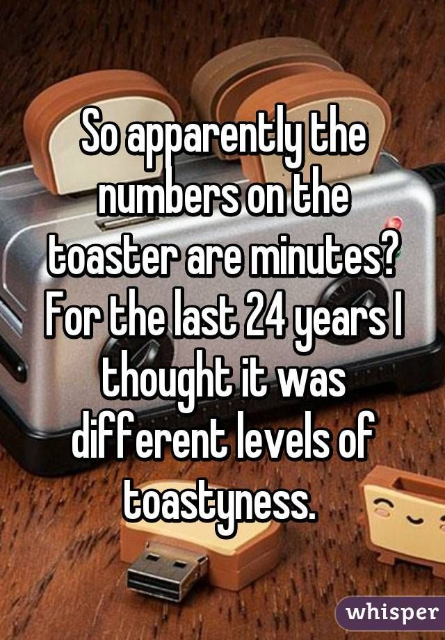 So apparently the numbers on the toaster are minutes? For the last 24 years I thought it was different levels of… http://ibeebz.com