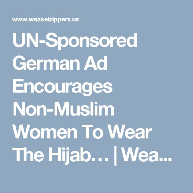 UN-Sponsored German Ad Encourages Non-Muslim Women To Wear The Hijab… | Weasel Zippers