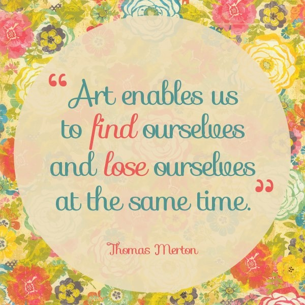 """""""Art enables us to find ourselves and lose ourselves at the same time."""" -Thomas Merton quote"""