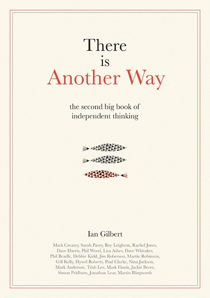 Voices from inside and outside the profession are telling teachers and school leaders this is the way you should lead a school, how you should manage a class, how children should learn. Full of examples to prove this is the case and inspirations to try new things, 'There Is Another Way' is for educators.  Published 2015.