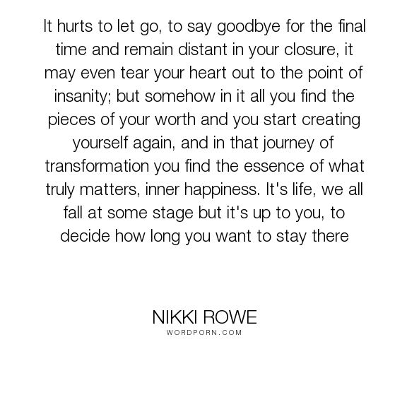 "Nikki Rowe - ""It hurts to let go, to say goodbye for the final time and remain distant in your..."". quotes, wise-words, empowerment, letting-go, sad, growth, relationship, love-quotes, life-quotes, let-go, move-on, new-beginnings, love, raw, quote-of-the-day, truth-quotes, refresh, inner-happiness, good-bye, words-for-her, deep-quotes, start-again, move-on-quotes, soulful-words"