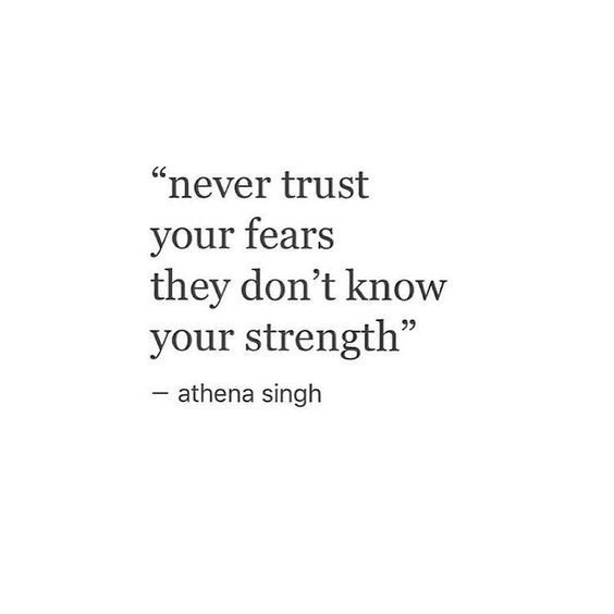 """""""Never trust your fears. They don't know your strength."""""""