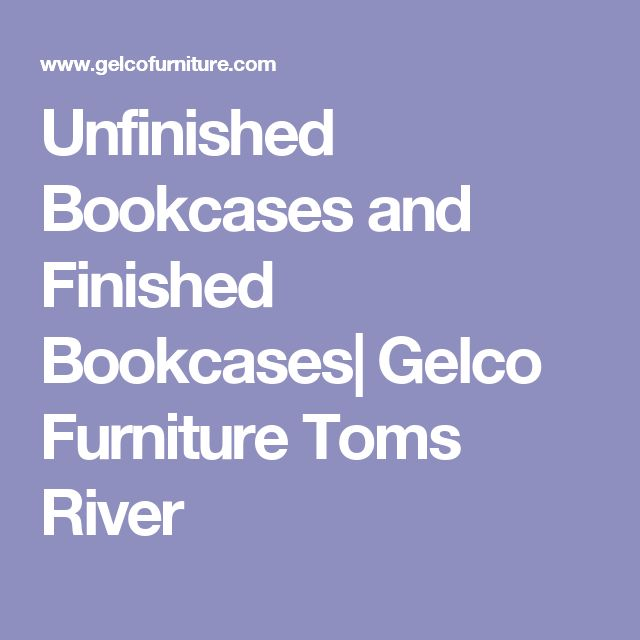 Unfinished Bookcases And Finished Bookcases| Gelco Furniture Toms River