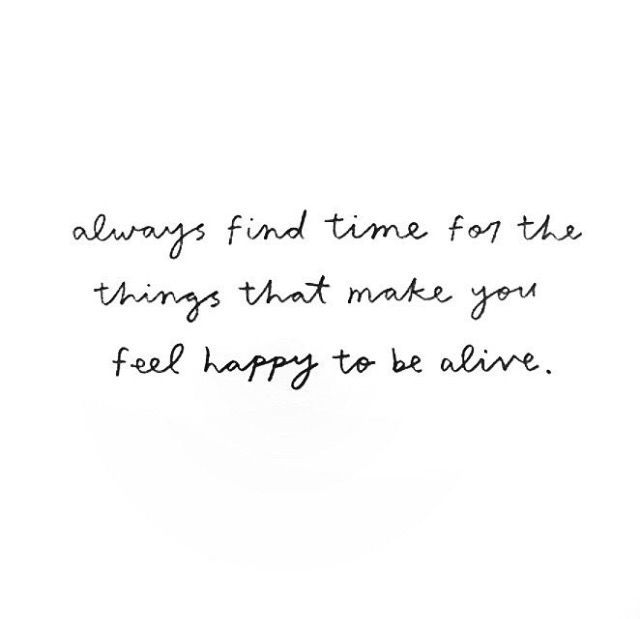 """always find time for the things that make you happy to be alive"""