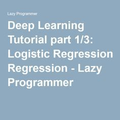 Deep Learning Tutorial part 1/3: Logistic Regression - Lazy Programmer