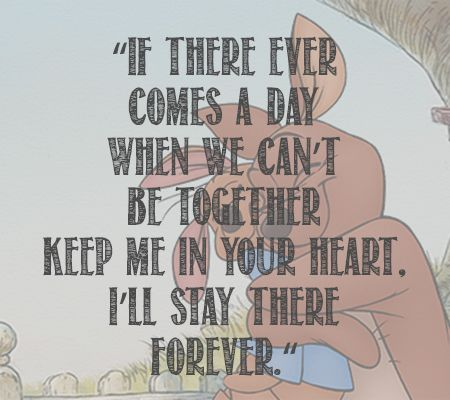 """If there ever comes a day when we can't be together, keep me in your heart. I'll stay there forever."" - Pooh Bear"