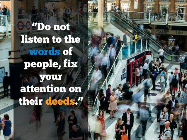 Do not listen to the words of people, fix your attention to their deeds -Albert Einstein http://www.slideshare.net/stevescottsite/21-albert-einstein-quotes-on-life-success-and-wisdom