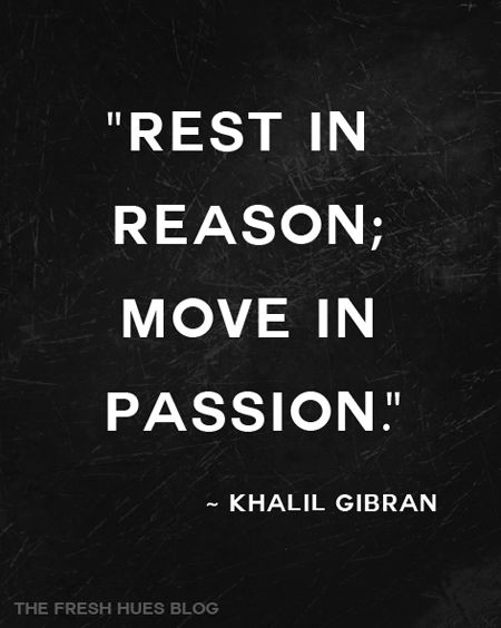 Rest in Reason, Move in Passion #khalilgibran