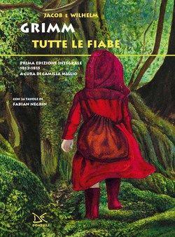 Jacob e Wilhelm Grimm, Tutte le fiabe. Prima edizione integrale 1812-1815, a cura di Camilla Miglio e con 24 tavole di Fabian Negrin (Donzelli 2015)