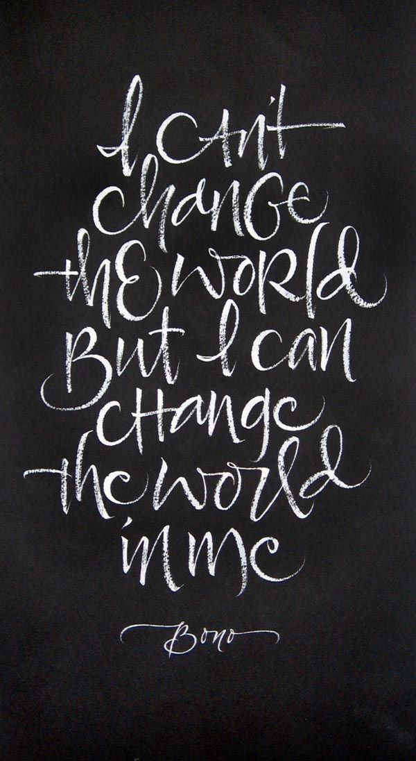 Change the World I can't change the world, but I can change the world in me. Calligraphy by Julie Wildmanof a quote by U2/Bono.