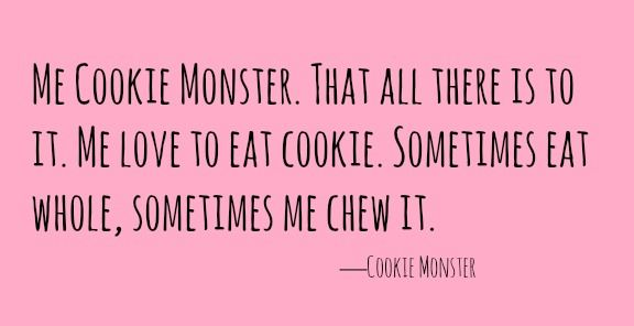 'Me Cookie Monster. That all there is to it. Me love to eat cookie. Sometimes eat whole, sometimes me chew it.' —Cookie Monster  via @AOL_Lifestyle Read more: http://www.aol.com/food/10-cookie-monster-quotes-we-can-totally-get-behind/?a_dgi=aolshare_pinterest#fullscreen