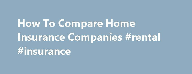 How To Compare Home Insurance Companies #rental #insurance http://insurances.remmont.com/how-to-compare-home-insurance-companies-rental-insurance/  #compare home insurance # How To Compare Home Insurance Companies Comparison shopping is widely considered one of the most effective ways to save money. And the tool relied on to whittle the price of new cars, furniture and services is an effective means to reduce the price of homeowners insurance. too. But comparing insurance companiesRead…