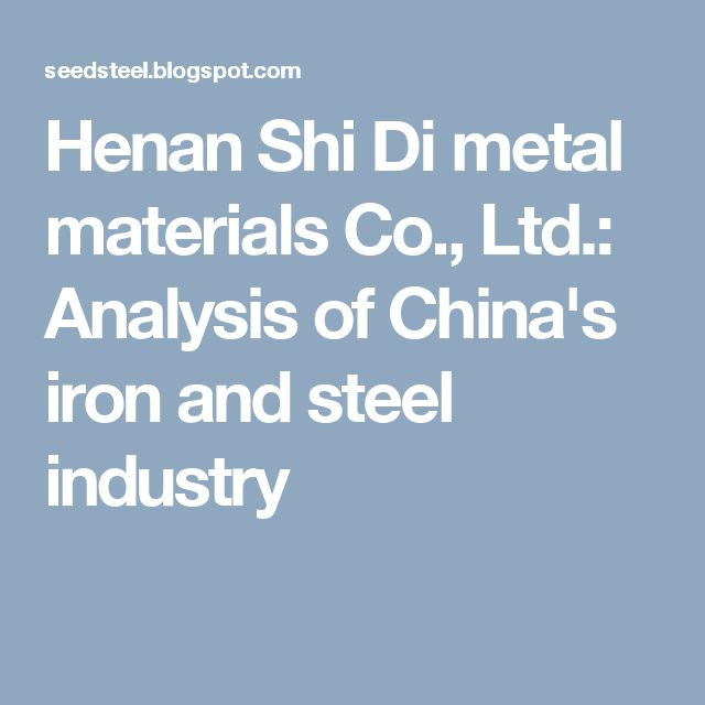 Henan Shi Di metal materials Co., Ltd.: Analysis of China's iron and steel industry