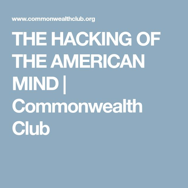 THE HACKING OF THE AMERICAN MIND | Commonwealth Club