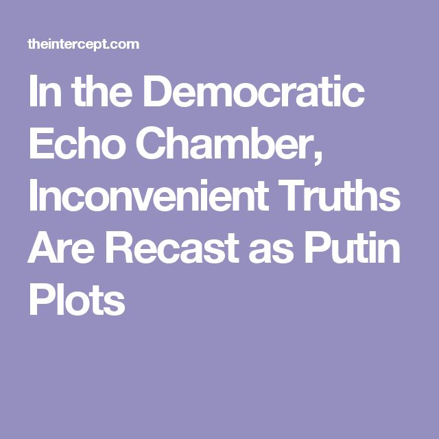 In the Democratic Echo Chamber, Inconvenient Truths Are Recast as Putin Plots