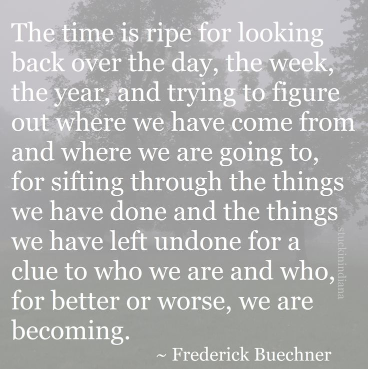 The time is ripe for looking back over the day, the week, the year, and trying to figure out where we have come from and where we are going to, for sifting through the things we have done and the things we have left undone for a clue to who we are and who, for better or worse, we are becoming. ~ Frederick Buechner #quote