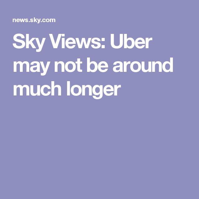 Sky Views: Uber may not be around much longer