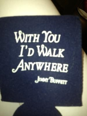 "Koozie; ""with you'd I'd walk anywhere."" jimmy buffett by dale"