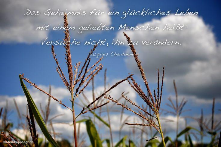 Das Geheimnis für ein glückliches Leben mit einem geliebten Menschen heißt: Versuche nicht, ihn zu verändern. Jacques Chardonne   #Zitat #deutsch