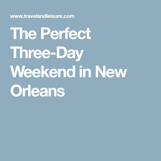 The Perfect Three-Day Weekend in New Orleans