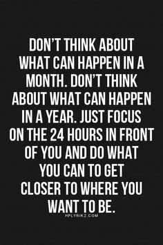 Don't think about what can happen in a month. Don't think about what can happen in a year. Just focus on the 24 hours in front of you and do what you can to get closer to where you want to be.