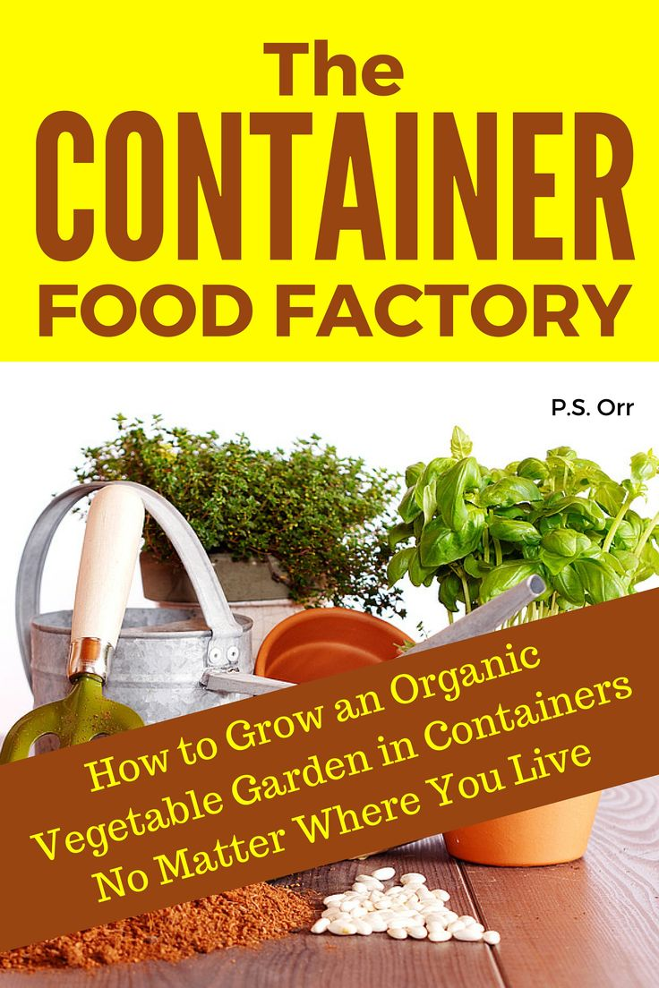 The Container Food Factory How to Grow an Organic Ve able