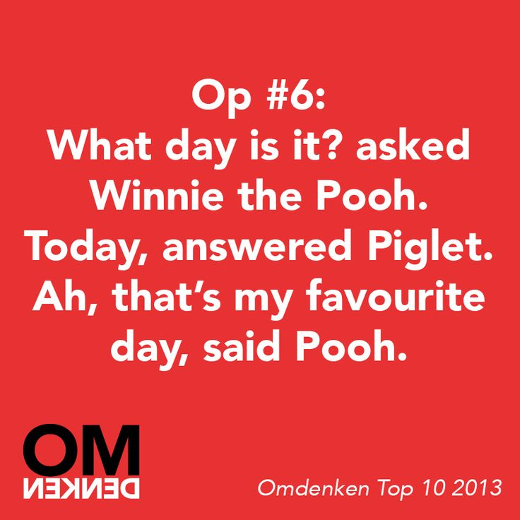 """""""What day is it?"""" asked Winnie the Pooh. """"Today,"""" answered Piglet. """"Ah, that's my favourite day,"""" said Pooh. - Omdenken"""