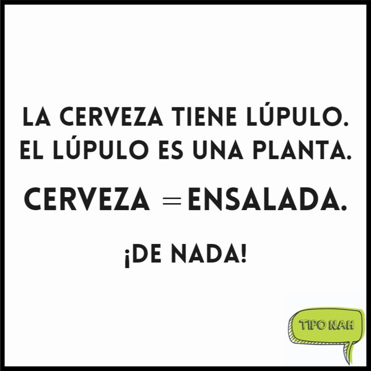 La cerveza tiene lúpulo. El lúpulo es una planta.    Cerveza = Ensalada.    ¡De nada!  #humor #toquedehumor