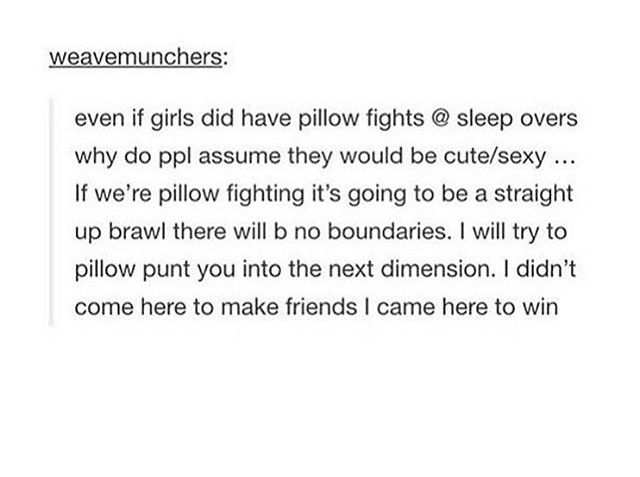i had a pillow fight once, murdered all my friends. so that happened