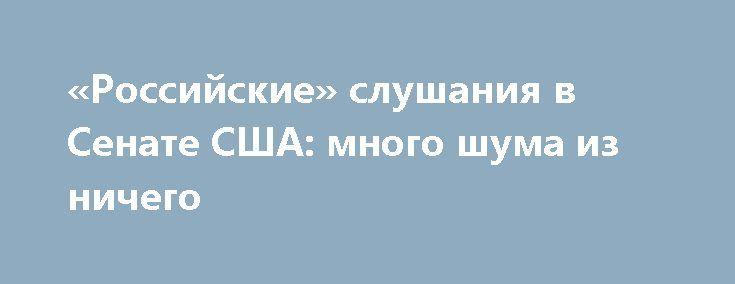 «Российские» слушания в Сенате США: много шума из ничего http://rusdozor.ru/2017/04/02/rossijskie-slushaniya-v-senate-ssha-mnogo-shuma-iz-nichego/  В четверг в американском Сенате начались открытые слушания на слегка уже поднадоевшую тему: вмешивалась ли Россия в президентскую избирательную кампанию в США. Другими словами, помог ли Кремль Дональду Трампу въехать в Овальный кабинет. Расследования на эту тему ведут обе палаты ...