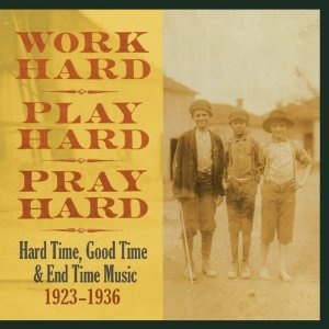 Amazon.com: Work Hard, Play Hard, Pray Hard: Hard Time, Good Time & End Time Music, 1923-1936: Music