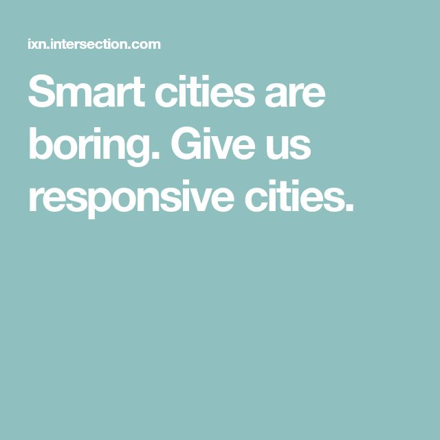 Smart cities are boring. Give us responsive cities.