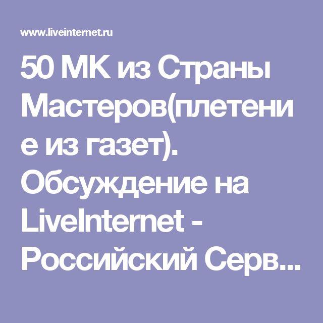 50 МК из Страны Мастеров(плетение из газет). Обсуждение на LiveInternet - Российский Сервис Онлайн-Дневников
