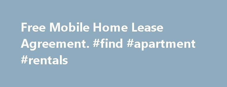 Free Mobile Home Lease Agreement. #find #apartment #rentals http://nef2.com/free-mobile-home-lease-agreement-find-apartment-rentals/  #free rental agreements # Free Mobile Home Lease Agreement This Mobile Home Lease Agreement is between the owner of a mobile home and a tenant. This lease agreement sets out the address of the mobile home, the term of the lease and amount of monthly rental. This Mobile Home Lease Agreement also sets out the...