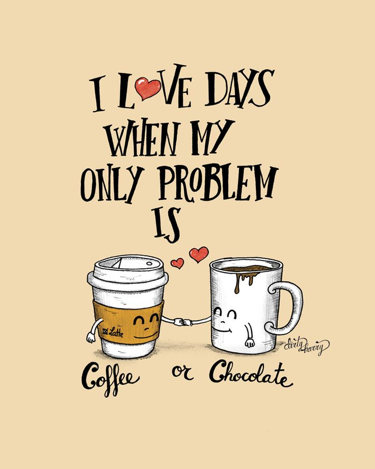 I love days when my only problem is coffee or chocolate
