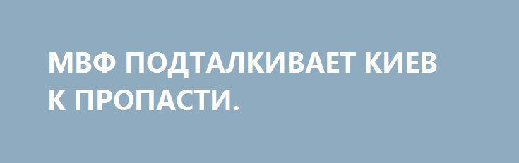 МВФ ПОДТАЛКИВАЕТ КИЕВ К ПРОПАСТИ. http://rusdozor.ru/2016/10/08/mvf-podtalkivaet-kiev-k-propasti/  В отношениях Украины с МВФ назрел перелом. Экономические требования Фонда грозят Киеву политическими последствиями. В пакете условий по привлечению новых траншей смешались экономика и политика. Цена кредитной «помощи» приблизилась к критической отметке  Для развивающихся стран, государств бывшего социалистического лагеря ...