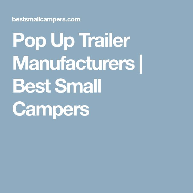 Pop Up Trailer Manufacturers | Best Small Campers