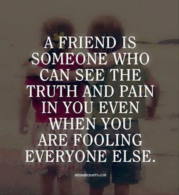 A friend is someone who can see the truth and pain in you even when you are fooling everyone else. truth.