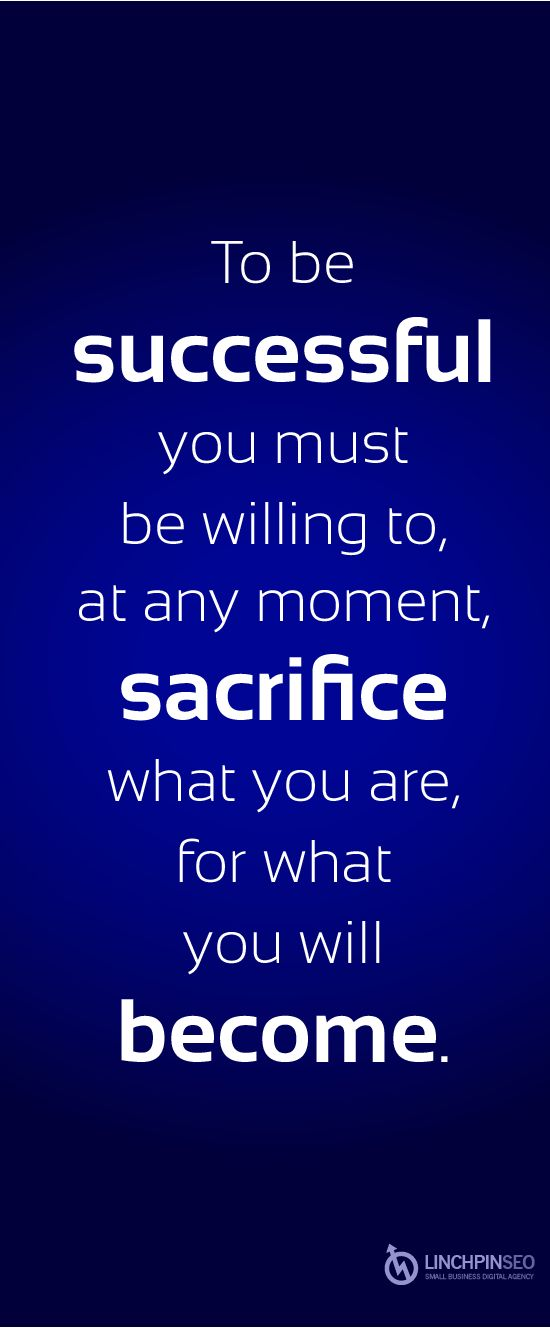 """To be successful you must be willing to, at any moment, sacrifice what you are for what you will become."" -- Unknown"
