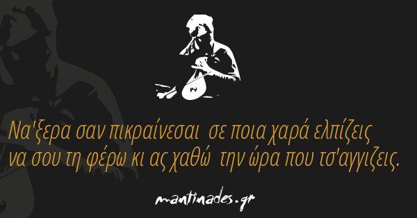 Να'ξερα σαν πικραίνεσαι σε ποια χαρά ελπίζεις να σου τη φέρω κι ας χαθώ την ώρα που τσ'αγγιζεις. http://mantinad.es/1MGGtA2