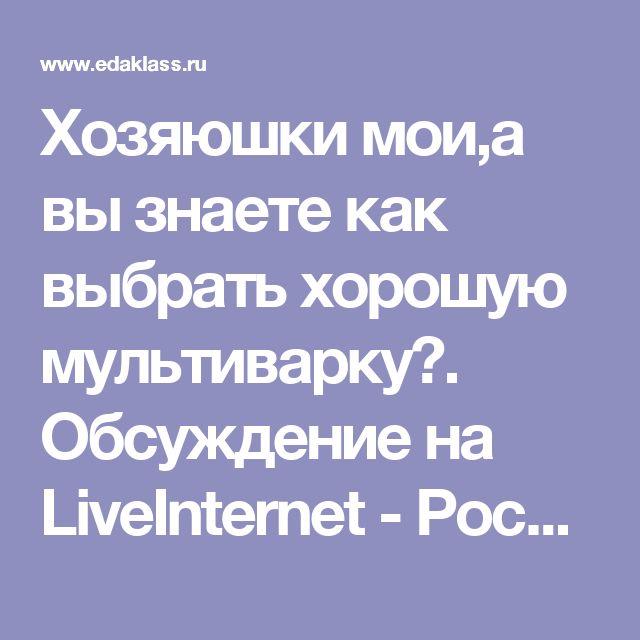Хозяюшки мои,а вы знаете как выбрать хорошую мультиварку?. Обсуждение на LiveInternet - Российский Сервис Онлайн-Дневников