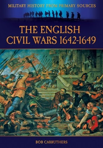 The English Civil Wars 1642-1649 (Military History from Primary Sources) by Bob Carruthers,