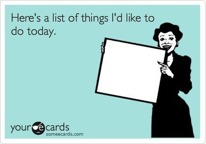 """HAH!  Now if it said """"here's a list of things I'd like to get done today,"""" it would be a mile long ... but there's no rule saying I'd have to be the one to do them!"""
