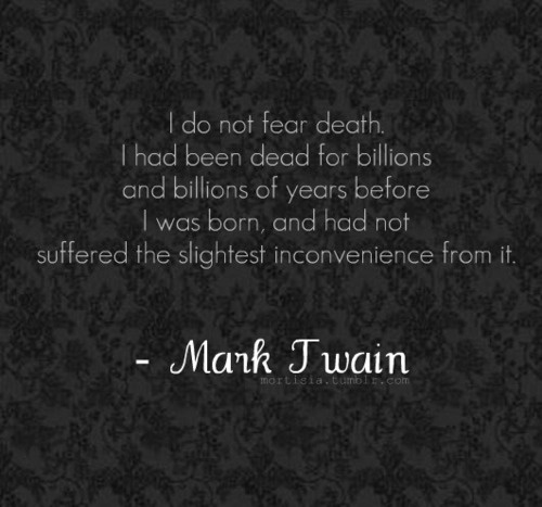 Do not fear death - Mark Twain.
