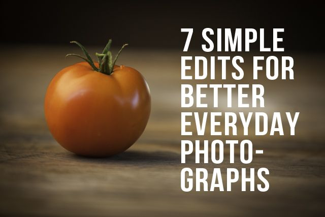 Very useful tips! 7 simple edits for better everyday photographs