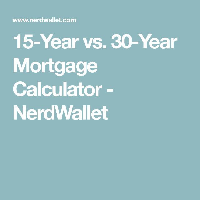 15 Year Vs 30 Year Mortgage Calculator Nerdwallet Mortgage Loan